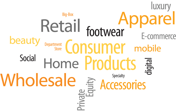 Industry Expertise, Retail, Wholesale, Consumer Products, Apparel, Accessories, Footwear, Home, Beauty, Luxury, Private Equity, Digital, E-Commerce, Mobile, Social, Department Store, Big-Box, Specialty